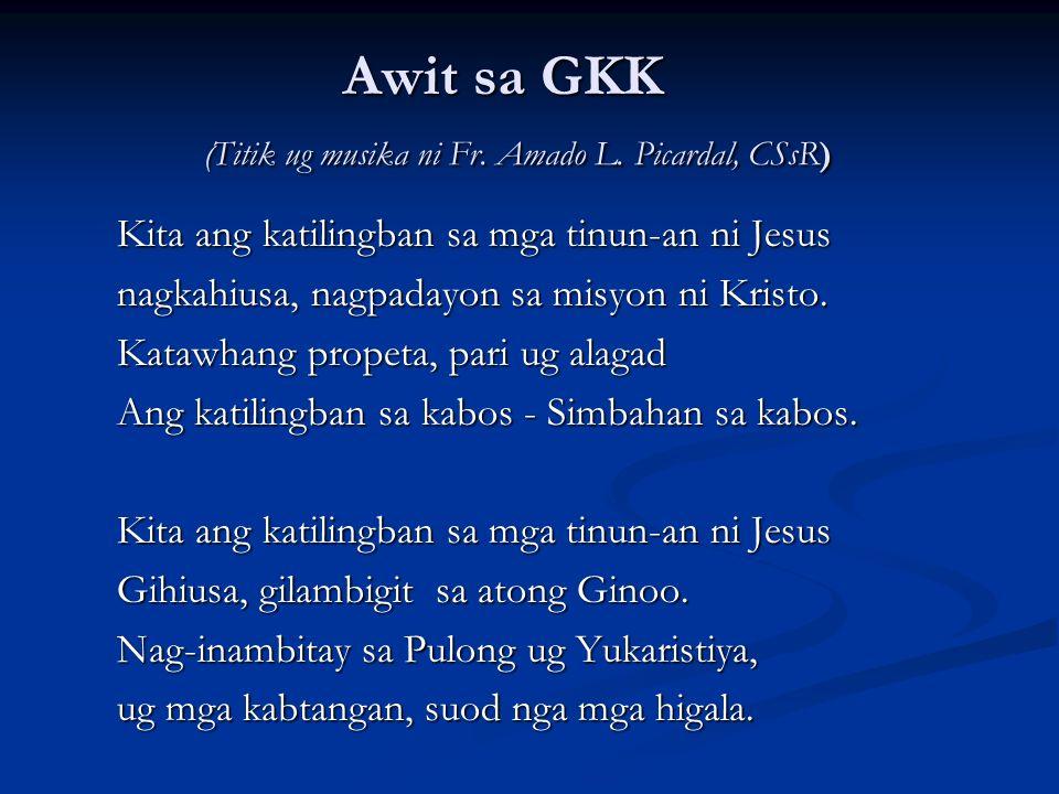 Awit sa GKK ( Titik ug musika ni Fr. Amado L. Picardal, CSsR) Kita ang katilingban sa mga tinun-an ni Jesus nagkahiusa, nagpadayon sa misyon ni Kristo