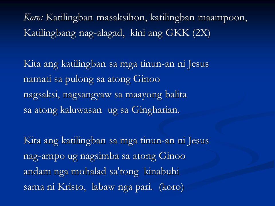 Koro: Katilingban masaksihon, katilingban maampoon, Katilingbang nag-alagad, kini ang GKK (2X) Kita ang katilingban sa mga tinun-an ni Jesus namati sa