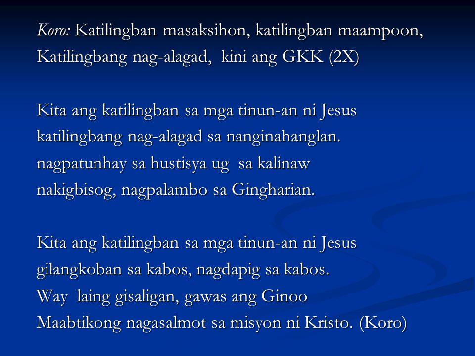 Koro: Katilingban masaksihon, katilingban maampoon, Katilingbang nag-alagad, kini ang GKK (2X) Kita ang katilingban sa mga tinun-an ni Jesus katilingb