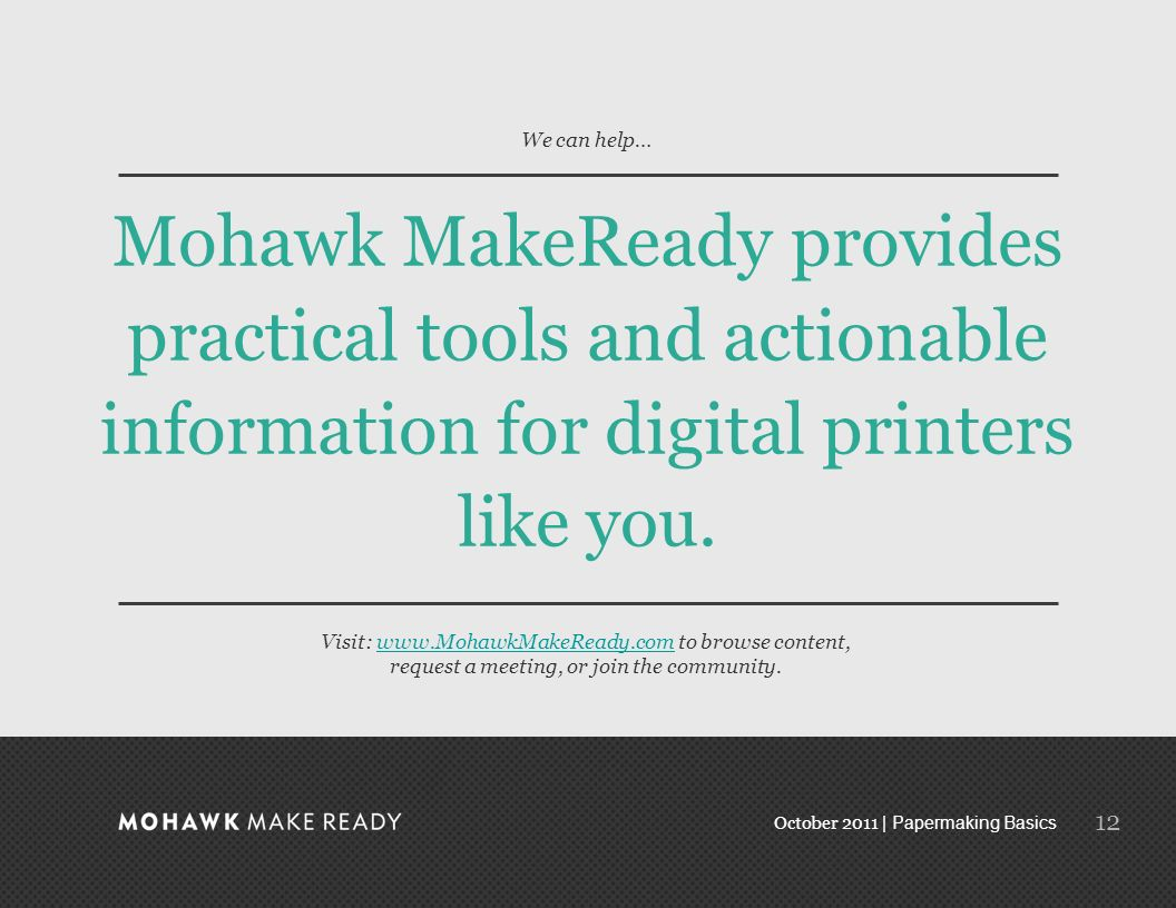 October 2011 | Papermaking Basics 11 Mohawks family of papers With over 300 items in the Mohawk Digital portfolio, Mohawk offers the largest portfolio of products in the paper industry which are specifically engineered for digital printing.
