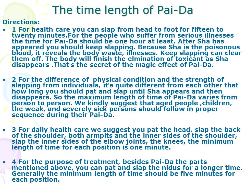 The time length of Pai-Da Directions: 1 For health care you can slap from head to foot for fifteen to twenty minutes.For the people who suffer from se