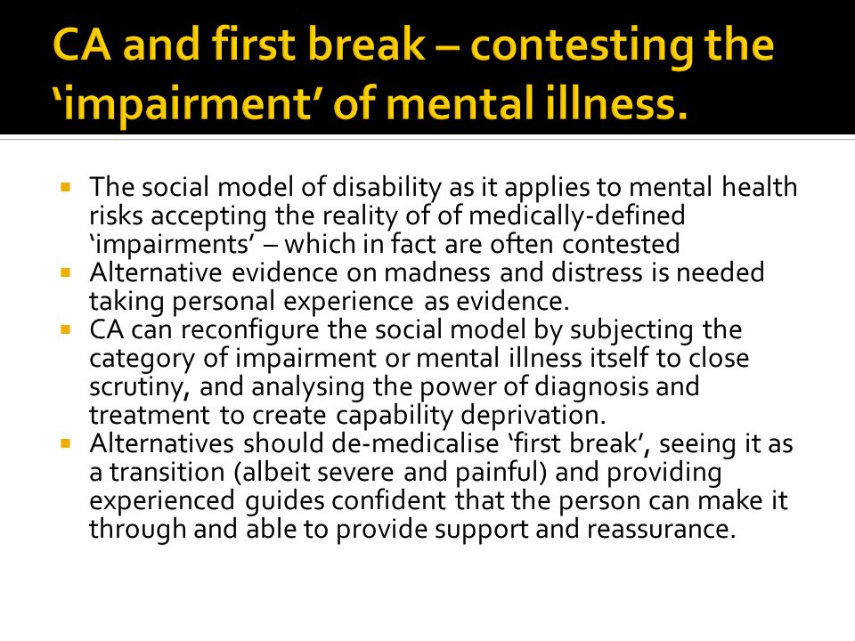 The social model of disability as it applies to mental health risks accepting the reality of of medically-defined impairments – which in fact are often contested Alternative evidence on madness and distress is needed taking personal experience as evidence.