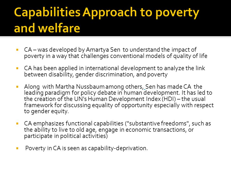 CA – was developed by Amartya Sen to understand the impact of poverty in a way that challenges conventional models of quality of life CA has been appl