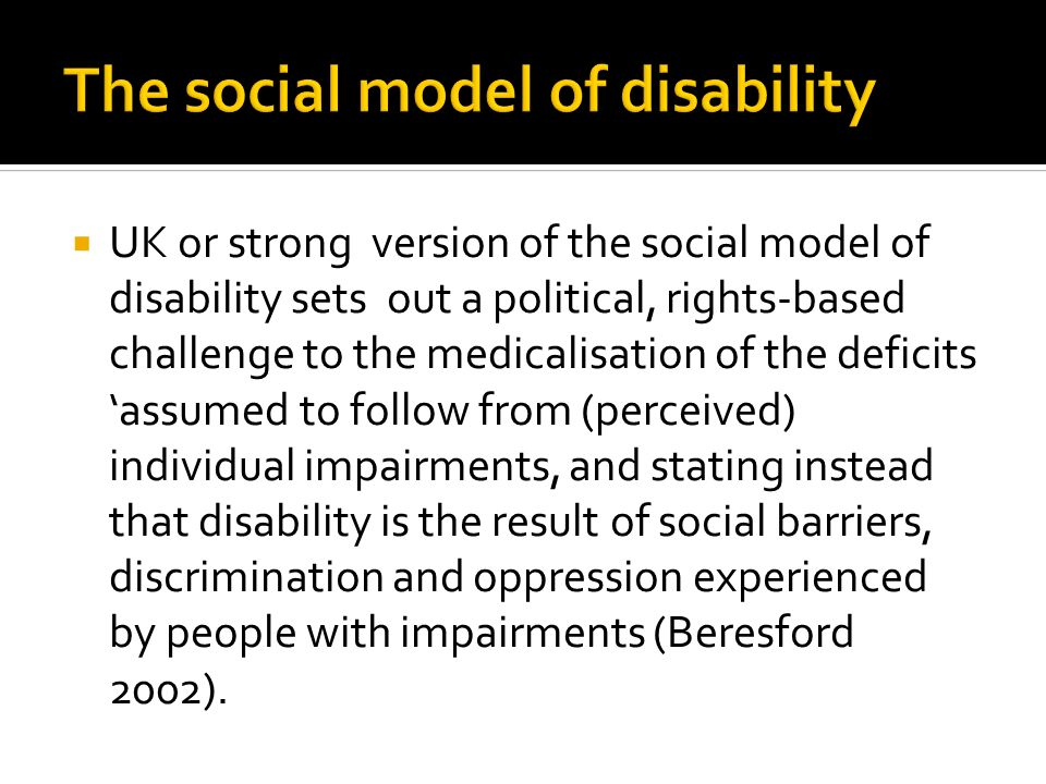 UK or strong version of the social model of disability sets out a political, rights-based challenge to the medicalisation of the deficits assumed to follow from (perceived) individual impairments, and stating instead that disability is the result of social barriers, discrimination and oppression experienced by people with impairments (Beresford 2002).