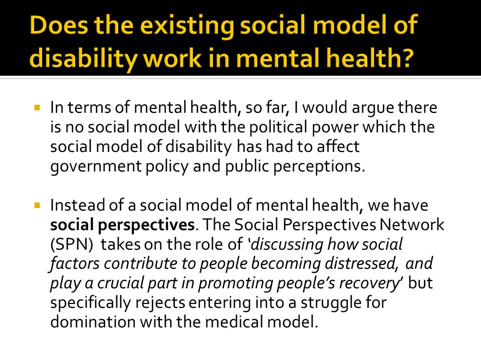 In terms of mental health, so far, I would argue there is no social model with the political power which the social model of disability has had to affect government policy and public perceptions.