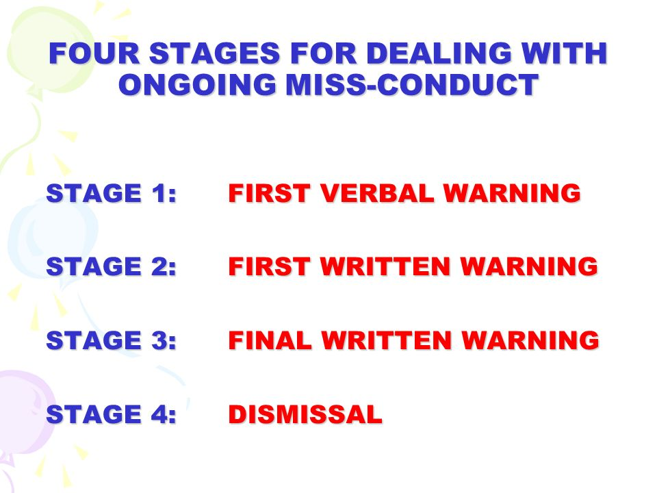FOUR STAGES FOR DEALING WITH ONGOING MISS-CONDUCT STAGE 1: FIRST VERBAL WARNING STAGE 2: FIRST WRITTEN WARNING STAGE 3: FINAL WRITTEN WARNING STAGE 4:
