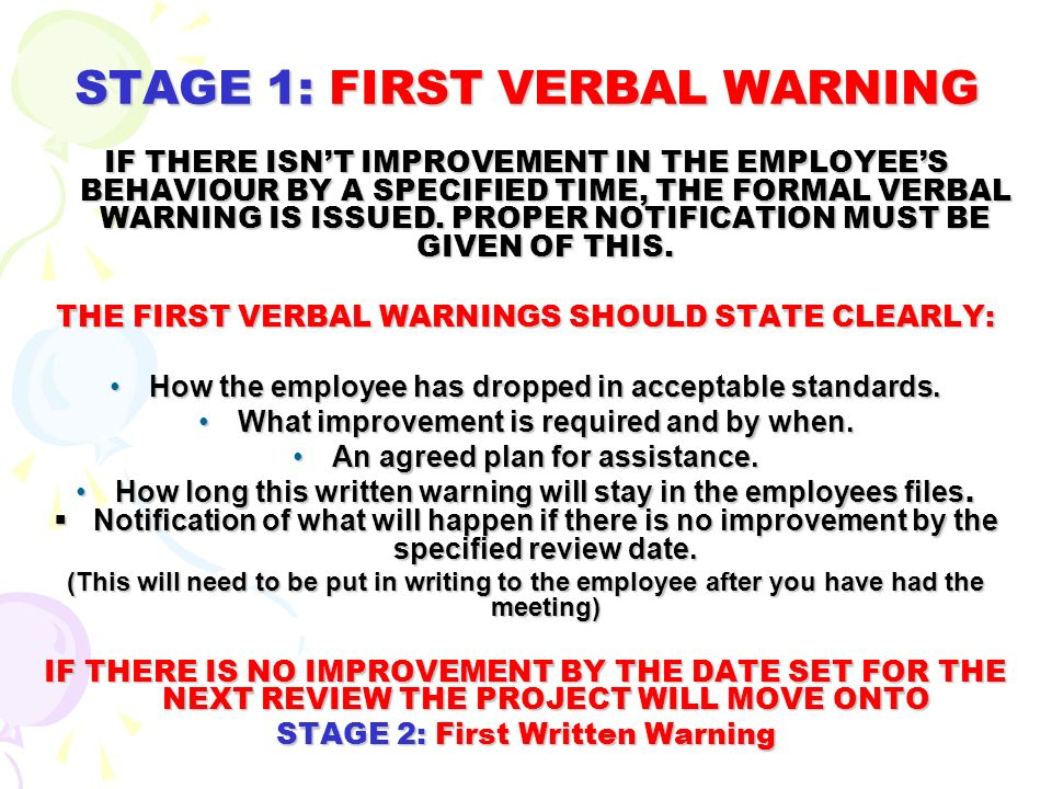 STAGE 1: FIRST VERBAL WARNING IF THERE ISNT IMPROVEMENT IN THE EMPLOYEES BEHAVIOUR BY A SPECIFIED TIME, THE FORMAL VERBAL WARNING IS ISSUED. PROPER NO