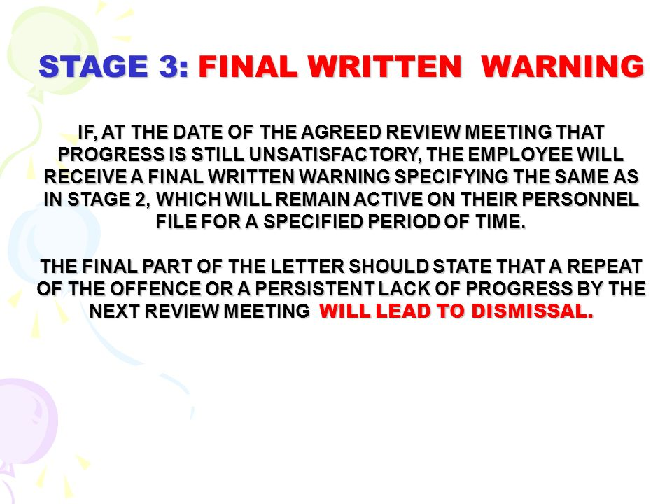 STAGE 3: FINAL WRITTEN WARNING IF, AT THE DATE OF THE AGREED REVIEW MEETING THAT PROGRESS IS STILL UNSATISFACTORY, THE EMPLOYEE WILL RECEIVE A FINAL W