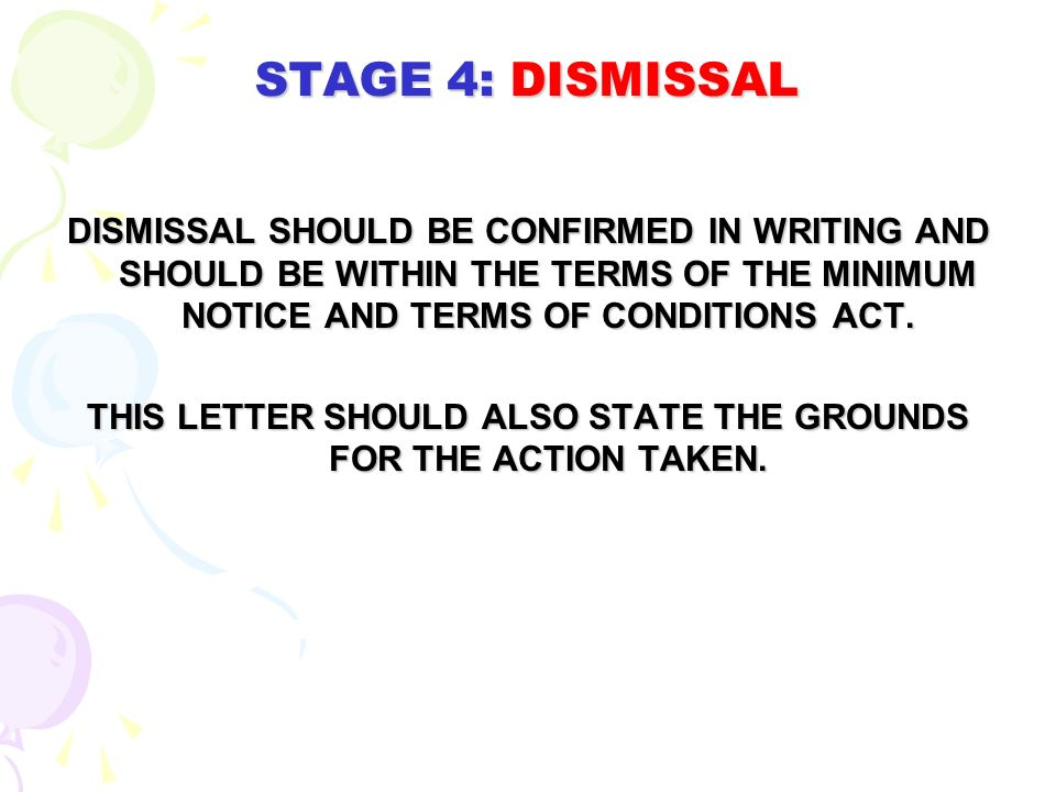 STAGE 4: DISMISSAL DISMISSAL SHOULD BE CONFIRMED IN WRITING AND SHOULD BE WITHIN THE TERMS OF THE MINIMUM NOTICE AND TERMS OF CONDITIONS ACT. THIS LET