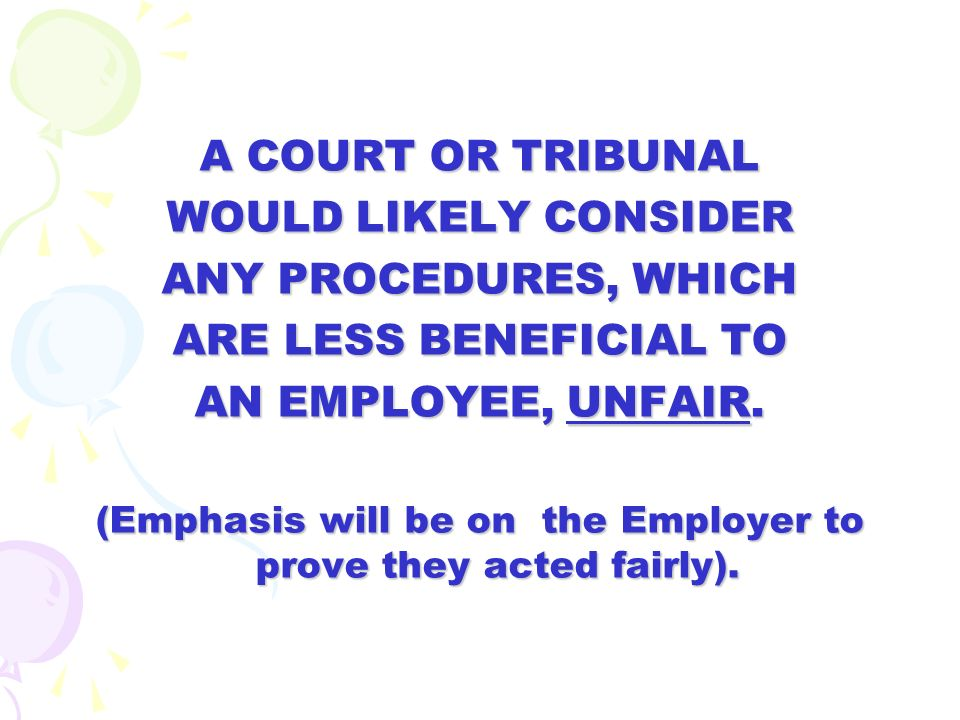 A COURT OR TRIBUNAL WOULD LIKELY CONSIDER ANY PROCEDURES, WHICH ARE LESS BENEFICIAL TO AN EMPLOYEE, UNFAIR. (Emphasis will be on the Employer to prove