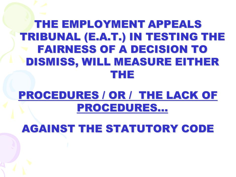 THE EMPLOYMENT APPEALS TRIBUNAL (E.A.T.) IN TESTING THE FAIRNESS OF A DECISION TO DISMISS, WILL MEASURE EITHER THE PROCEDURES / OR / THE LACK OF PROCE