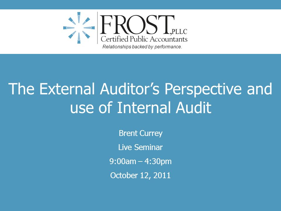 The External Auditors Perspective and use of Internal Audit Brent Currey Live Seminar 9:00am – 4:30pm October 12, 2011 Relationships backed by perform