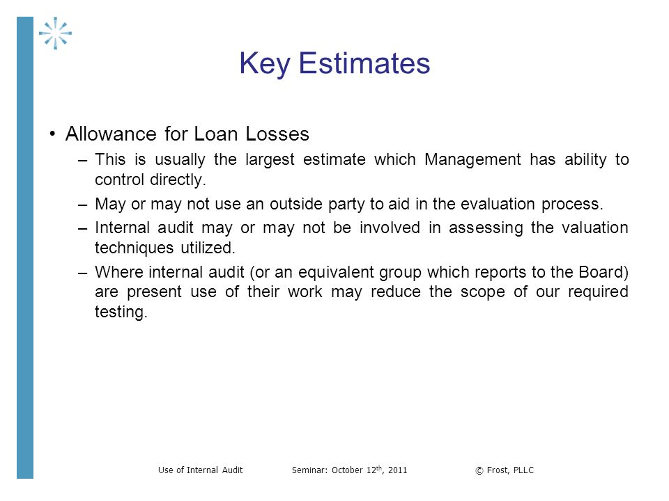 Key Estimates Allowance for Loan Losses –This is usually the largest estimate which Management has ability to control directly. –May or may not use an