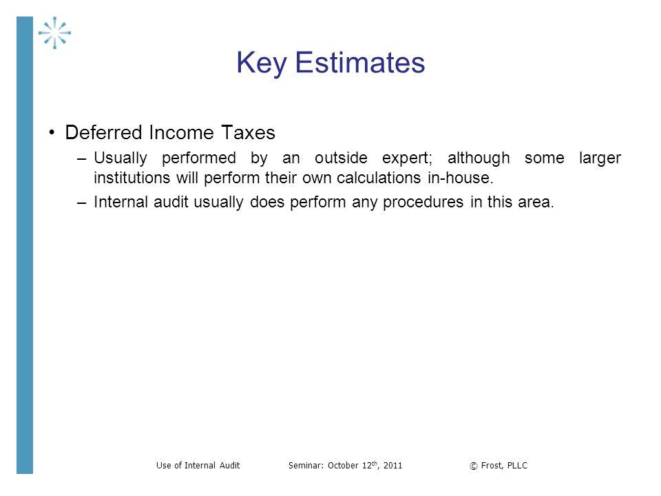 Key Estimates Deferred Income Taxes –Usually performed by an outside expert; although some larger institutions will perform their own calculations in-