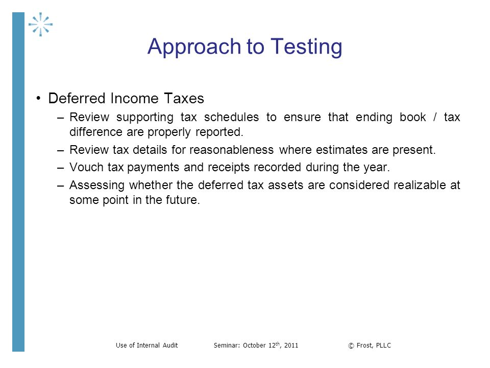 Approach to Testing Deferred Income Taxes –Review supporting tax schedules to ensure that ending book / tax difference are properly reported. –Review