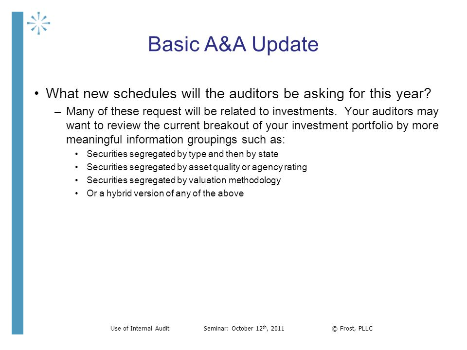 Basic A&A Update What new schedules will the auditors be asking for this year? –Many of these request will be related to investments. Your auditors ma