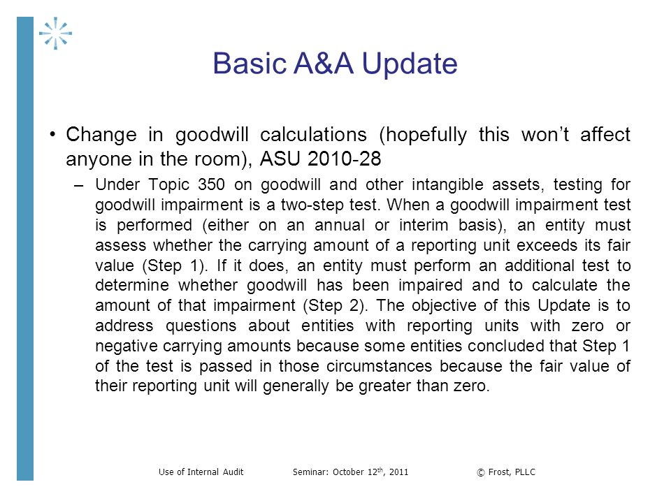 Basic A&A Update Change in goodwill calculations (hopefully this wont affect anyone in the room), ASU 2010-28 –Under Topic 350 on goodwill and other i