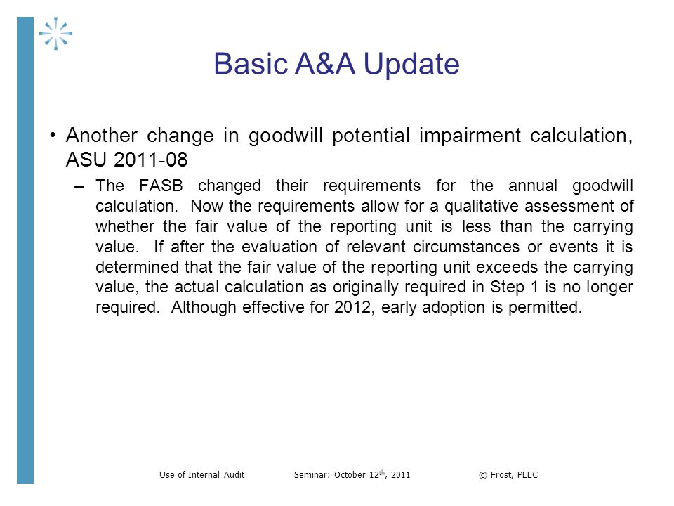 Basic A&A Update Another change in goodwill potential impairment calculation, ASU 2011-08 –The FASB changed their requirements for the annual goodwill