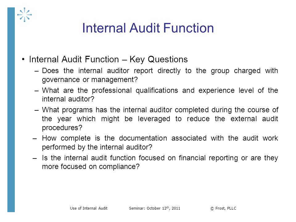 Internal Audit Function Internal Audit Function – Key Questions –Does the internal auditor report directly to the group charged with governance or man