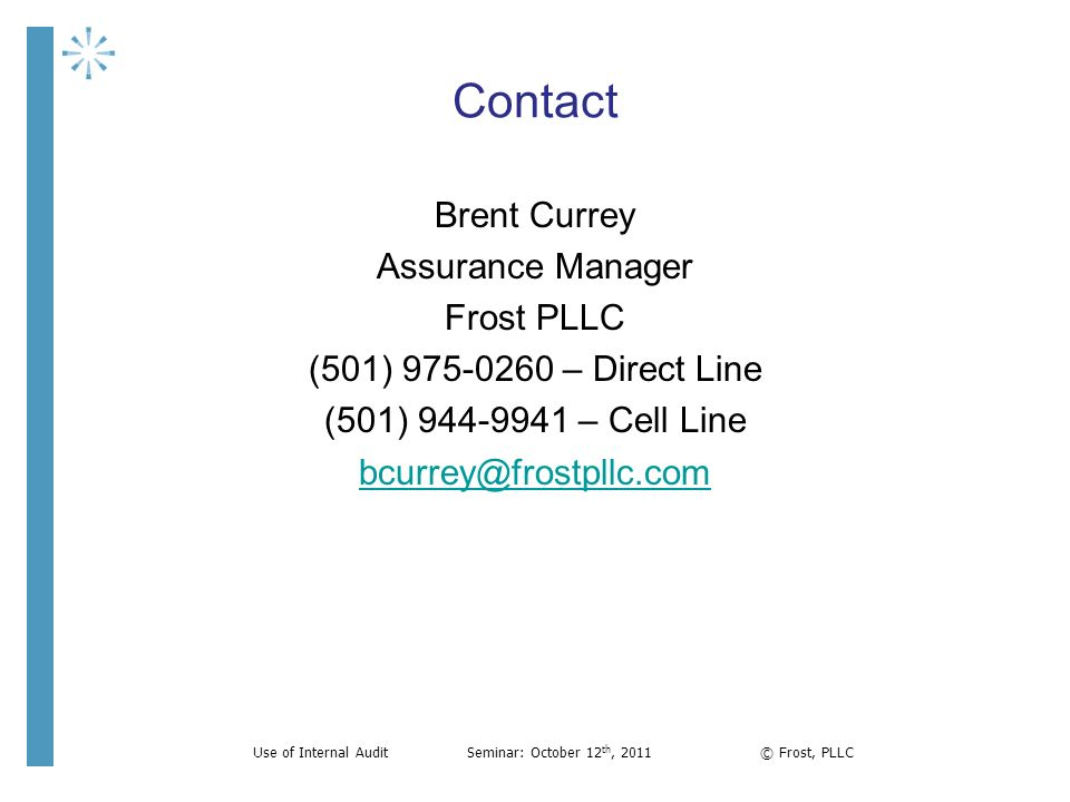 Contact Brent Currey Assurance Manager Frost PLLC (501) 975-0260 – Direct Line (501) 944-9941 – Cell Line bcurrey@frostpllc.com Use of Internal AuditS