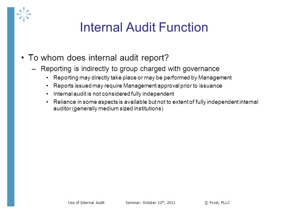 Internal Audit Function To whom does internal audit report? –Reporting is indirectly to group charged with governance Reporting may directly take plac