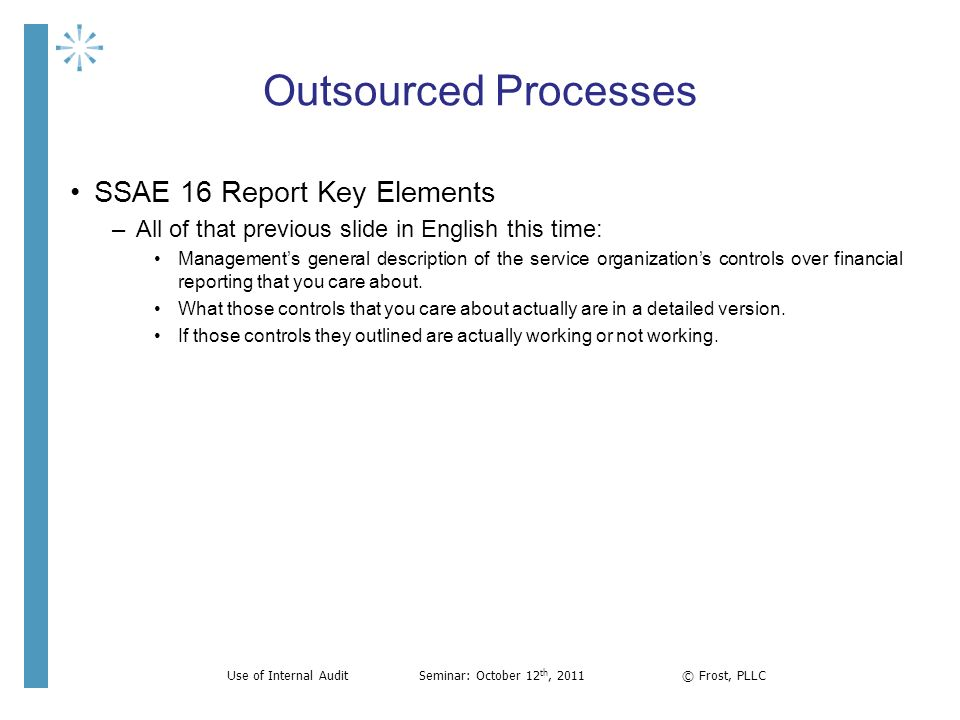 Outsourced Processes SSAE 16 Report Key Elements –All of that previous slide in English this time: Managements general description of the service orga