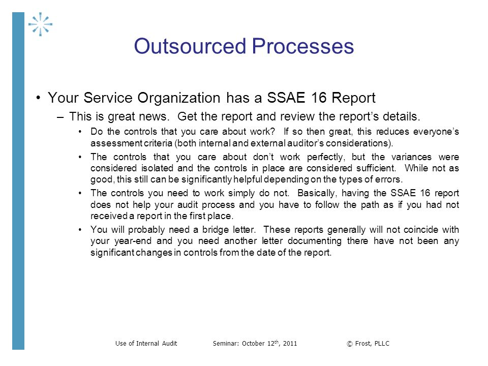 Outsourced Processes Your Service Organization has a SSAE 16 Report –This is great news. Get the report and review the reports details. Do the control