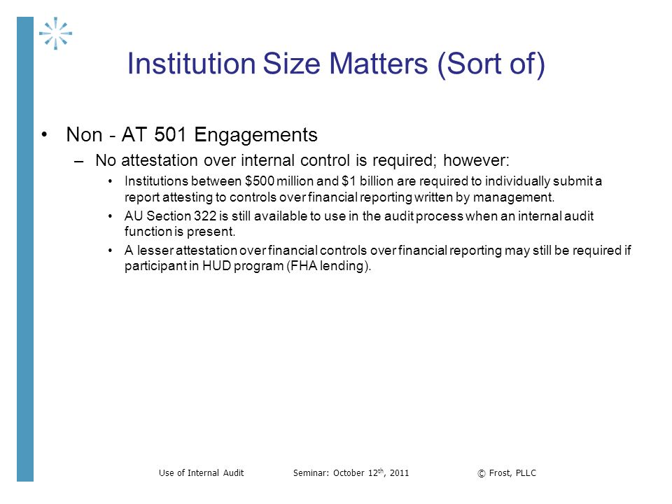 Institution Size Matters (Sort of) Non - AT 501 Engagements –No attestation over internal control is required; however: Institutions between $500 mill