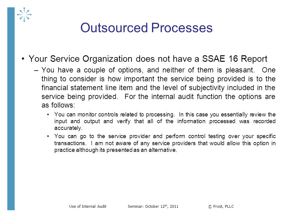 Outsourced Processes Your Service Organization does not have a SSAE 16 Report –You have a couple of options, and neither of them is pleasant. One thin
