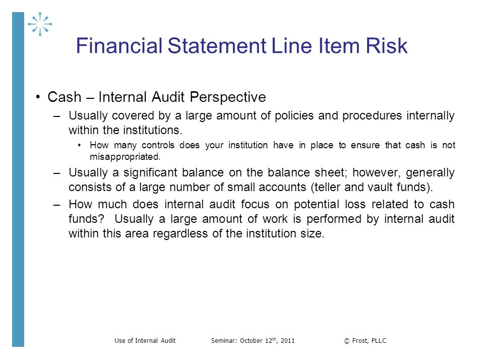 Financial Statement Line Item Risk Cash – Internal Audit Perspective –Usually covered by a large amount of policies and procedures internally within t
