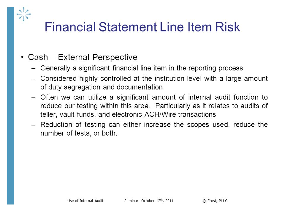 Financial Statement Line Item Risk Cash – External Perspective –Generally a significant financial line item in the reporting process –Considered highl