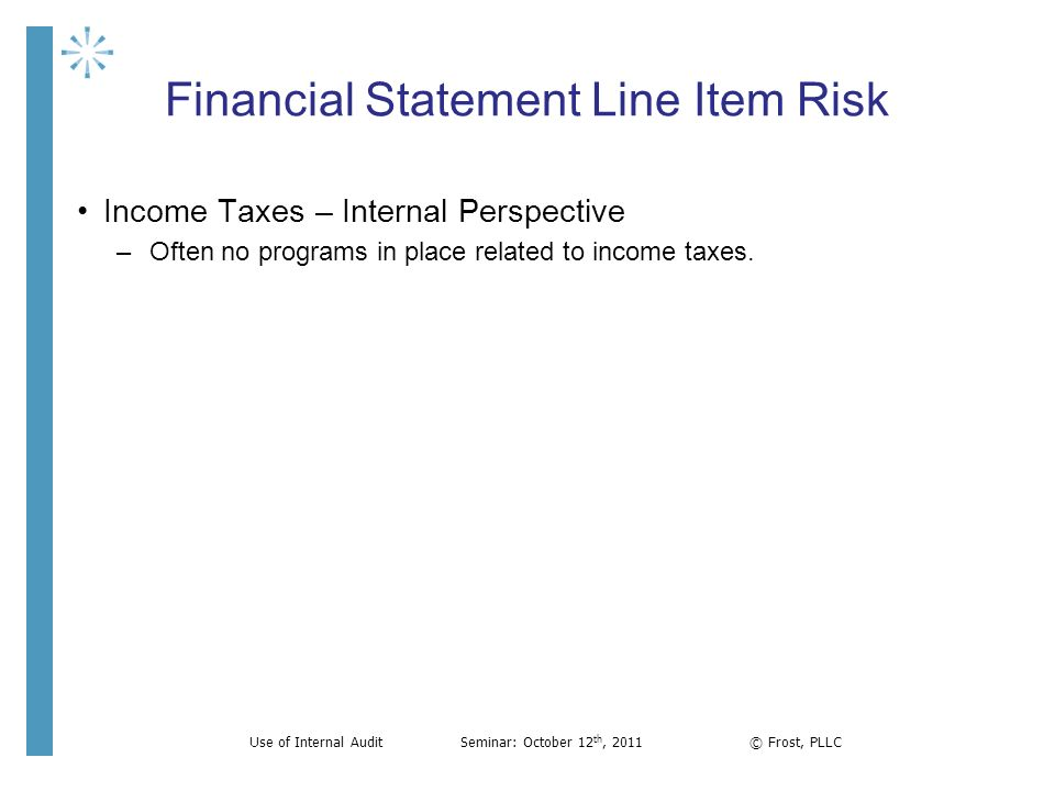 Financial Statement Line Item Risk Income Taxes – Internal Perspective –Often no programs in place related to income taxes. Use of Internal AuditSemin