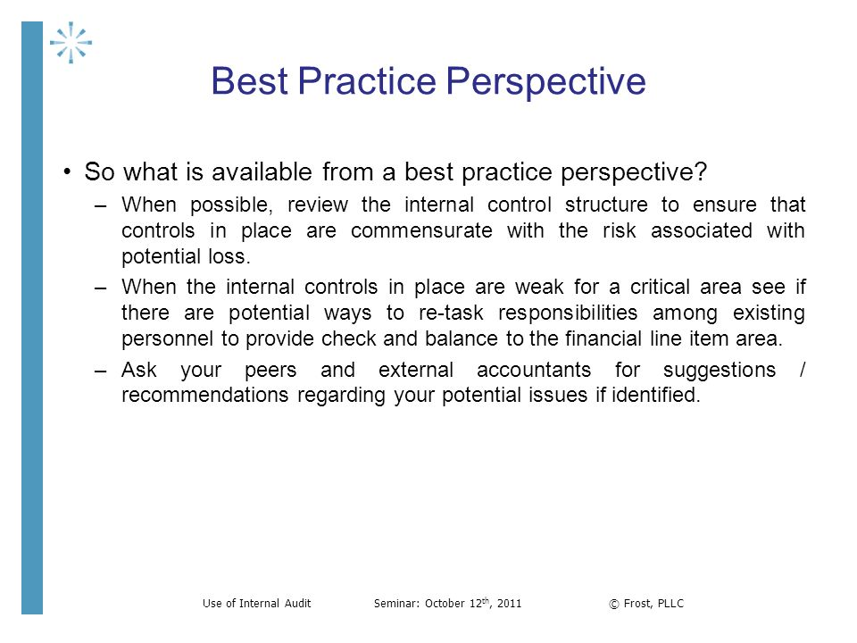 Best Practice Perspective So what is available from a best practice perspective? –When possible, review the internal control structure to ensure that