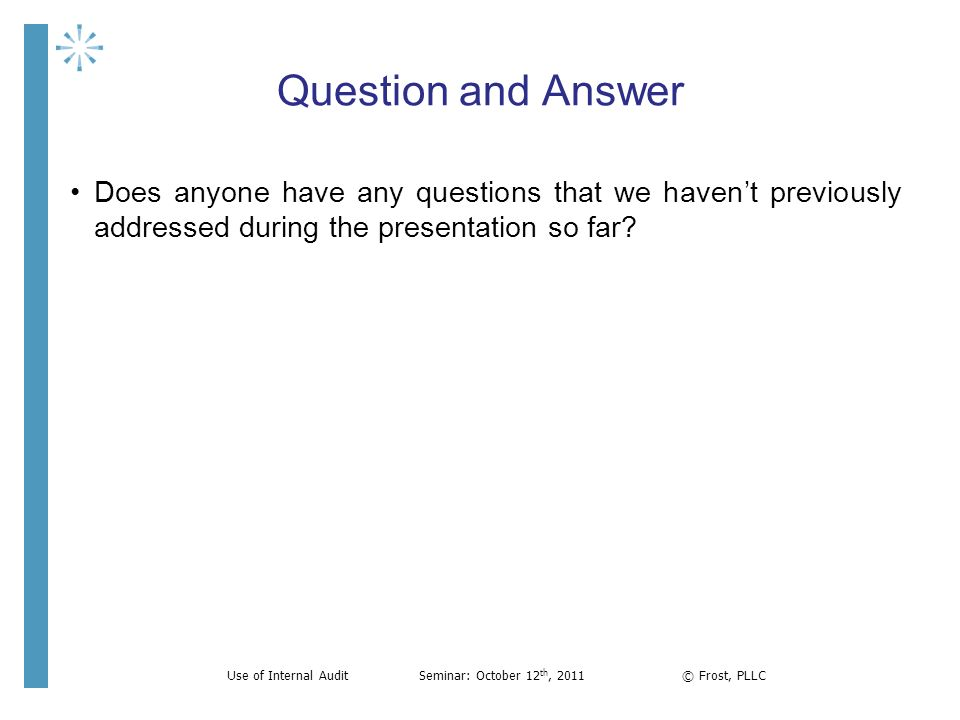 Question and Answer Does anyone have any questions that we havent previously addressed during the presentation so far? Use of Internal AuditSeminar: O
