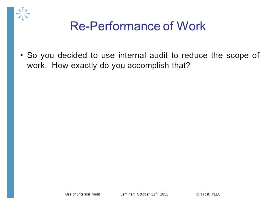 Re-Performance of Work So you decided to use internal audit to reduce the scope of work. How exactly do you accomplish that? Use of Internal AuditSemi