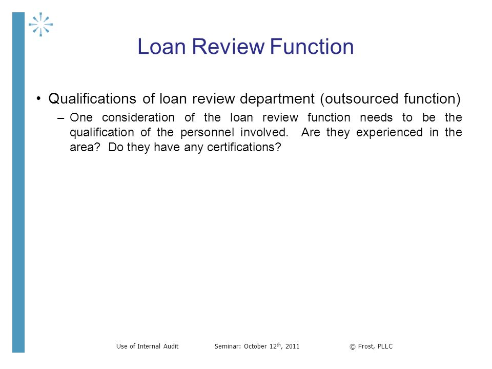 Loan Review Function Qualifications of loan review department (outsourced function) –One consideration of the loan review function needs to be the qua