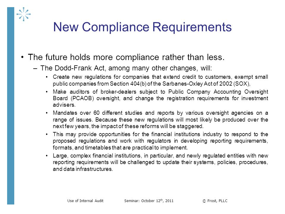 New Compliance Requirements The future holds more compliance rather than less. –The Dodd-Frank Act, among many other changes, will: Create new regulat