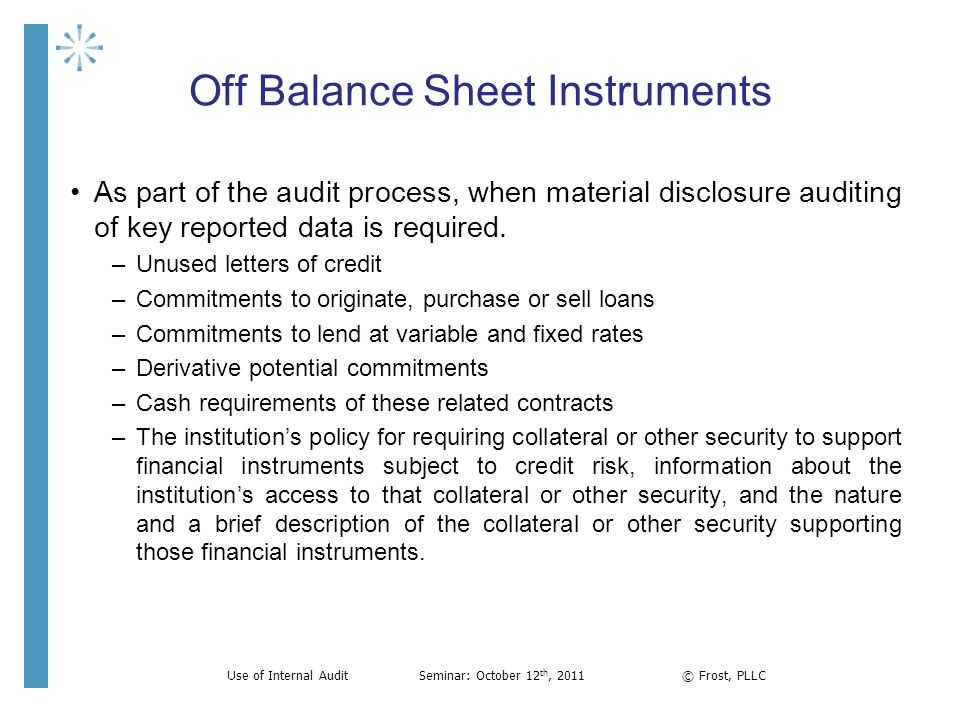 Off Balance Sheet Instruments As part of the audit process, when material disclosure auditing of key reported data is required. –Unused letters of cre