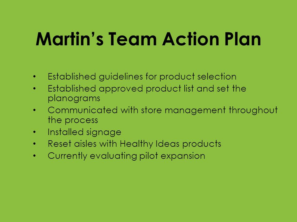 Martins Team Action Plan Established guidelines for product selection Established approved product list and set the planograms Communicated with store