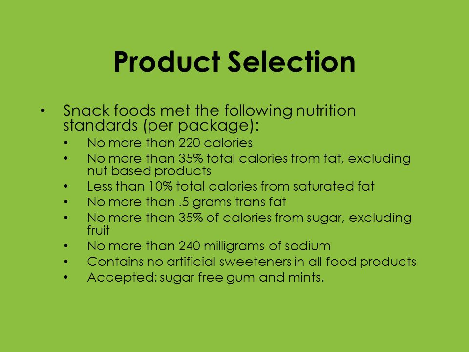 Product Selection Snack foods met the following nutrition standards (per package): No more than 220 calories No more than 35% total calories from fat,