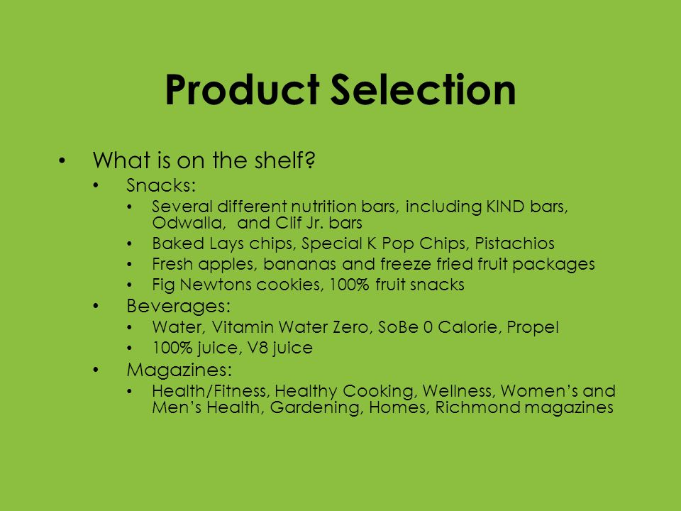Product Selection What is on the shelf? Snacks: Several different nutrition bars, including KIND bars, Odwalla, and Clif Jr. bars Baked Lays chips, Sp