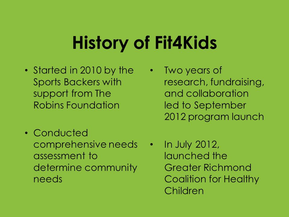 History of Fit4Kids Started in 2010 by the Sports Backers with support from The Robins Foundation Conducted comprehensive needs assessment to determin