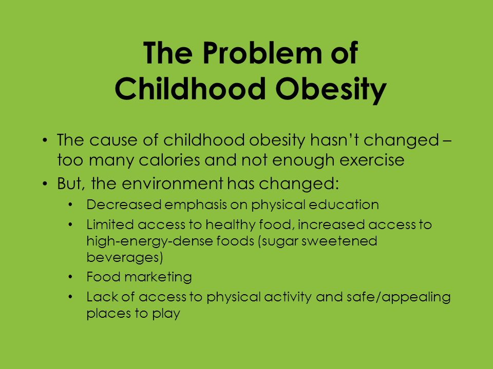 The Problem of Childhood Obesity The cause of childhood obesity hasnt changed – too many calories and not enough exercise But, the environment has cha