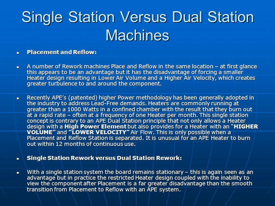 Single Station Versus Dual Station Machines Placement and Reflow: Placement and Reflow: A number of Rework machines Place and Reflow in the same location – at first glance this appears to be an advantage but it has the disadvantage of forcing a smaller Heater design resulting in Lower Air Volume and a Higher Air Velocity, which creates greater turbulence to and around the component.