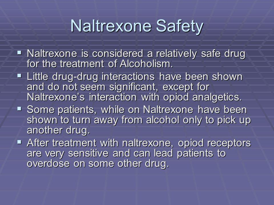 Naltrexone Safety Naltrexone is considered a relatively safe drug for the treatment of Alcoholism. Naltrexone is considered a relatively safe drug for