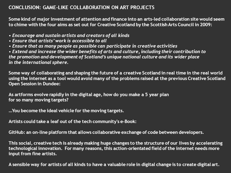 CONCLUSION: GAME-LIKE COLLABORATION ON ART PROJECTS Some kind of major investment of attention and finance into an arts-led collaboration site would seem to chime with the four aims as set out for Creative Scotland by the Scottish Arts Council in 2009: Encourage and sustain artists and creators of all kinds Ensure that artists work is accessible to all Ensure that as many people as possible can participate in creative activities Extend and increase the wider benefits of arts and culture, including their contribution to the promotion and development of Scotlands unique national culture and its wider place in the international sphere.