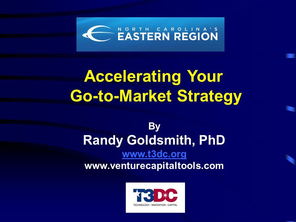 Accelerating Your Go-to-Market Strategy By Randy Goldsmith, PhD www.t3dc.org www.venturecapitaltools.com