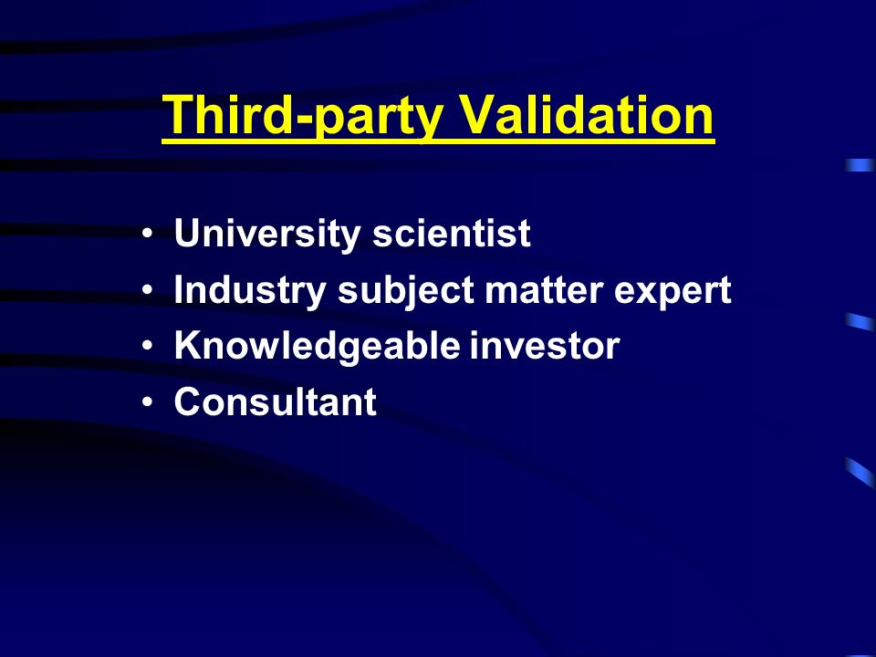Third-party Validation University scientist Industry subject matter expert Knowledgeable investor Consultant