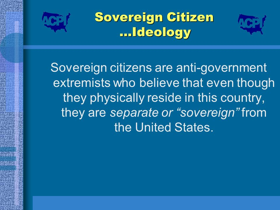 Sovereign Citizen …Ideology Sovereign citizens are anti-government extremists who believe that even though they physically reside in this country, the