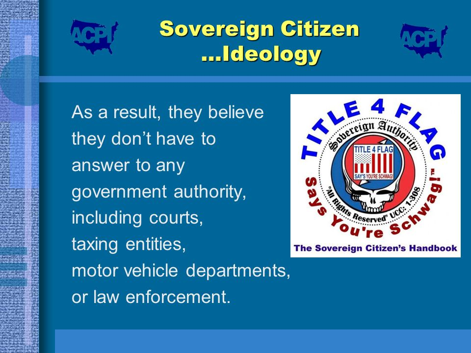 Sovereign Citizen …Ideology As a result, they believe they dont have to answer to any government authority, including courts, taxing entities, motor v